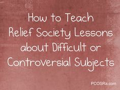 How to Teach Relief Society Lessons about Difficult or Controversial Subjects