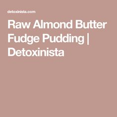 Raw Almond Butter Fudge Pudding | Detoxinista