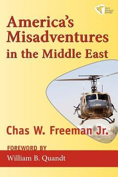 America's Misadventures in the Middle East by Chas W. JR. Freeman.  America's Misadventures in the Middle East is a collection of new and unpublished essays from one of America's preeminent diplomats, Ambassador Chas Freeman. Here he covers topics such as the Gulf War, Pres. George W. Bush's disastrous decision to invade Iraq, insights on US-Saudi relations, and the consequences of Washington's failure to hold Israel accountable. Freeman's wisdom and wit are apparent throughout.