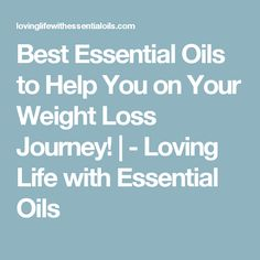 Best Essential Oils to Help You on Your Weight Loss Journey! | - Loving Life with Essential Oils
