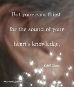 But your ear's thirst for the sound of your heart's knowledge.