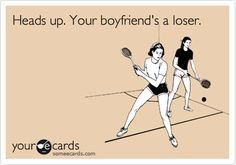 Heads up. Your boyfriend's a loser. Fitting for a few!