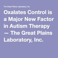 Oxalates Control is a Major New Factor in Autism Therapy — The Great Plains Laboratory, Inc.