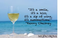 """It's a smile, it's a kiss, it's a sip of wine, it's summertime."" ~Kenny Chesney"
