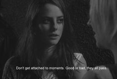 "Skins- Effy- ""don't get attached to moments. Good or bad. They all pass."""