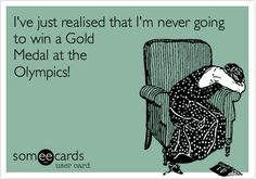 I've just realised that I'm never going to win a Gold Medal at the Olympics!