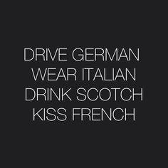 Drive German. Wear Italian. Drink Scotch. Kiss French.