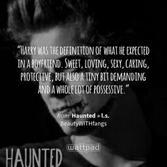 """""""Harry was the definition of what he expected in a boyfriend. Sweet, loving, sexy, caring, protective, but also a tiny bit demanding and a whole lot of possessive."""" - from Haunted » l.s. (on Wattpad) https://www.wattpad.com/288774369?utm_source=ios&utm_medium=pinterest&utm_content=share_quote&%26wp_page=quote&wp_uname=larry_feels17&wp_originator=xG188DHbaA2llMFrraCzwaVLPOtES4ulpUl2zVYaBFIsk4RIQFeqjh0FKrqgsr7MB8BSAgrIZmGvMlyXLvlD3v3ZMAaSgf8gNYCrdkwtN3Q4JqMVfAwaTvSbMl0d2YWT #quote #wattpad"""