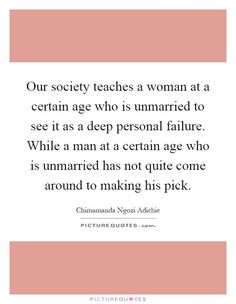 Our society teaches a woman at a certain age who is unmarried to see it as a deep personal failure. While a man at a certain age who is unmarried has not quite come around to making his pick. Chimamanda Ngozi Adichie quotes on PictureQuotes.com.