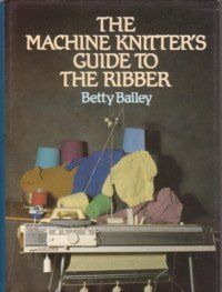 The Machine Knitter's Guide to the Ribber: Amazon.co.uk: Betty Bailey: 9780713719581: Books