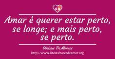Amar é querer estar perto, se longe; e mais perto, se perto. http://www.lindasfrasesdeamor.org/autor/vinicius-de-moraes