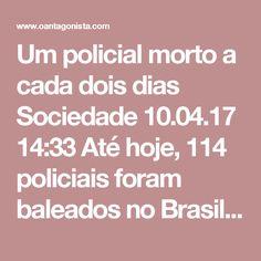 Um policial morto a cada dois dias  Sociedade 10.04.17 14:33 Até hoje, 114 policiais foram baleados no Brasil em 2017. Desses, 52 morreram. O Brasil está pacificado.