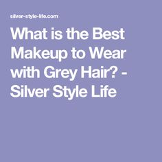 What is the Best Makeup to Wear with Grey Hair? - Silver Style Life