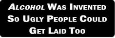 ALCOHOL WAS INVENTED SO UGLY PEOPLE COULD GET LAID TOO Motorcycle Helmet Sticker
