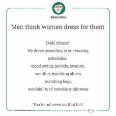 Men think women dress for them, dude please! We dress according to our waxing schedules, mood swing, periods, location, weather, matching shoes, matching bags, availability of suitable underwear. You are not even on that list!