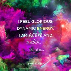 // I feel glorious, dynamic energy. I am active and alive.  - Louise Hay Affirmations #quotes #motivation