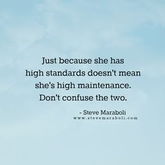 """Just because she has high standards doesn't mean she's high maintenance. Don't confuse the two."" - Steve Maraboli"