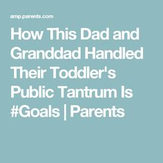 How This Dad and Granddad Handled Their Toddler's Public Tantrum Is #Goals | Parents