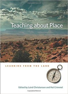 Teaching About Place: Learning From The Land - Laird Christensen & Hal Crimmel (Eds.): an anthology of 16 essays describing the practice of teaching about place, but definitely not a book just for educators; inspiring for all.
