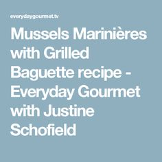 Mussels Marinières with Grilled Baguette recipe - Everyday Gourmet with Justine Schofield