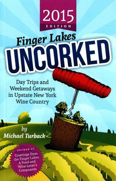 Finger Lakes Uncorked: Day Trips and Weekend Getaways in Upstate New York Wine Country by Michael Turback.
