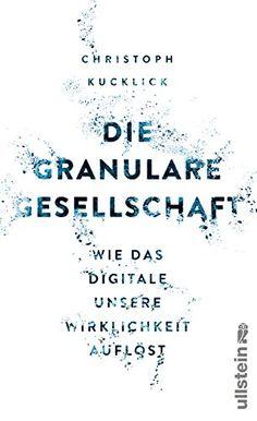 Die granulare Gesellschaft: Wie das Digitale unsere Wirklichkeit auflöst: Amazon.de: Christoph Kucklick: Bücher
