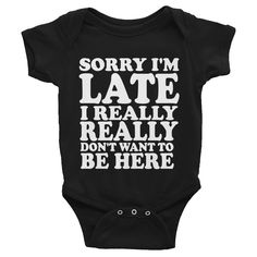 Sorry I'm Late I Really Really Don't Want To Be Here Infants Onesie #SorryNotSorry #InfantsOnesie PHORMULATEES.COM