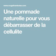 Une pommade naturelle pour vous débarrasser de la cellulite