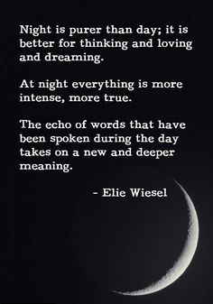 "Night is purer than day; it is better for thinking and loving and dreaming. At night everything is more intense, more true. The echo of words that have been spoken during the day takes on a new  and deeper meaning."" - Elie Wiesel"