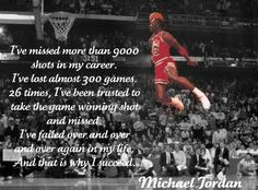 """""""I've failed over and over and over again in m life, and that is why I succeed"""""""