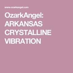 OzarkAngel: ARKANSAS CRYSTALLINE VIBRATION