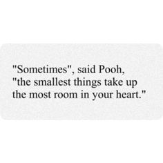 """Sometimes,"" said Pooh, ""the smallest things take up the most room in your heart."""
