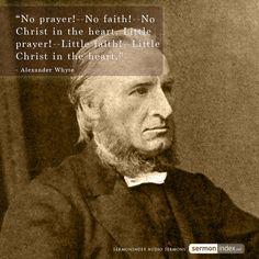 """No prayer!--No faith!--No Christ in the heart. Little prayer!--Little faith!--Little Christ in the heart."" - Alexander Whyte #prayer #christ"