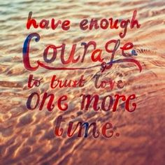 Courage to love again quote   Difficult but possible- wish she thought the same