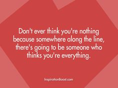 Don't ever think you're nothing because somewhere along the line, there's going to be someone who thinks you're everything.