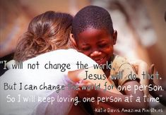 I will not change the world, Jesus will do that. But I can change the world for one person. SO I will keep loving, one person at a time. -Katie Davis.