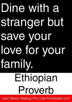 Dine with a stranger but save your love for your family. - Ethiopian Proverb #proverbs #quotes