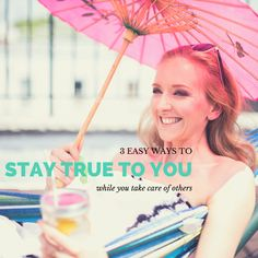 3 Easy Ways To Stay True To YOU While You Take Care Of Others
