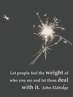 Let people feel the weight of who you are and let them deal with it.