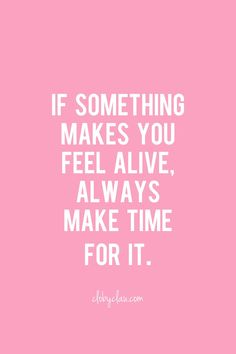 If something makes you feel alive, always make time for it | clobyclau.com #inspirational #quote #quotes