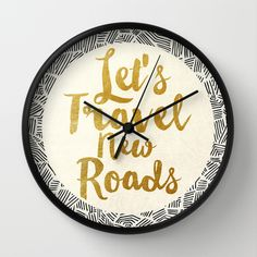 Let's Travel New Roads wall clock by Pom Graphic Design available on @society6  #wallclock #clock #wallart #homedecor #decor #Forthehome #typography #inspirational #quotes #travel #adventure #wanderlust #gold