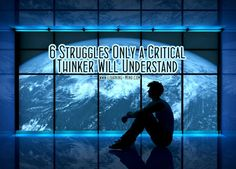 6 Struggles Only a Critical Thinker Will Understand | via @learningmindcom | learning-mind.com