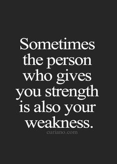 Sometimes the person who gives you strength is also your weakness