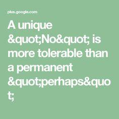 """A unique """"No"""" is more tolerable than a permanent """"perhaps"""""""