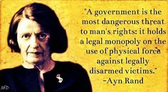 """A government is the most dangerous threat to man's rights: it holds a legal monopoly on the use of physical force against legally disarmed victims."" -Ayn Rand (and yet the old bag was still not an anarchist! Great Quotes, Me Quotes, Inspirational Quotes, Motivational, Ayn Rand Quotes, Atlas Shrugged, Political Quotes, Conservative Politics, Quotable Quotes"