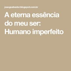 A eterna essência do meu ser: Humano imperfeito