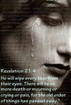 """[King James Version]         """"And God shall wipe away all tears from their eyes; and there shall be no more death, neither sorrow, nor crying, neither shall there be any more pain: for the former things are passed away.""""  ~Rev.21:4~"""