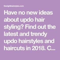 Have no new ideas about updo hair styling? Find out the latest and trendy updo hairstyles and haircuts in 2018. Check out the ideas at TheRightHairstyles.