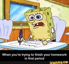 When you're trying to finish your homework in first period