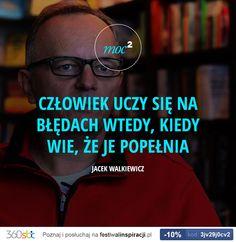 Człowiek uczy się na błędach wtedy, kiedy wie, że je popełnia. - Jacek Walkiewicz